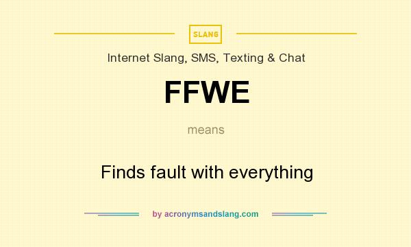 What does FFWE mean? It stands for Finds fault with everything