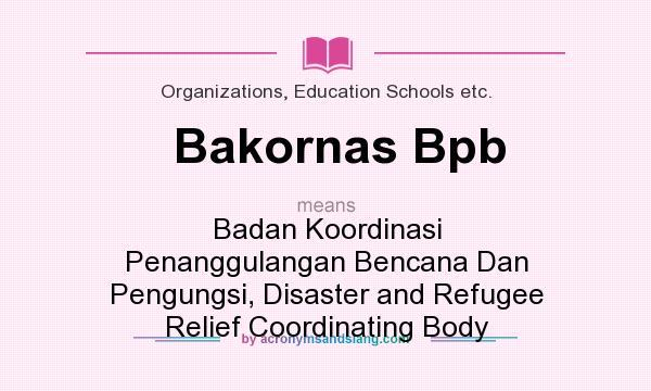 What does Bakornas Bpb mean? It stands for Badan Koordinasi Penanggulangan Bencana Dan Pengungsi, Disaster and Refugee Relief Coordinating Body