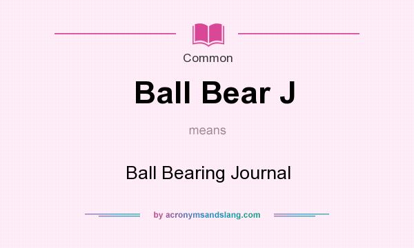 What does Ball Bear J mean? It stands for Ball Bearing Journal