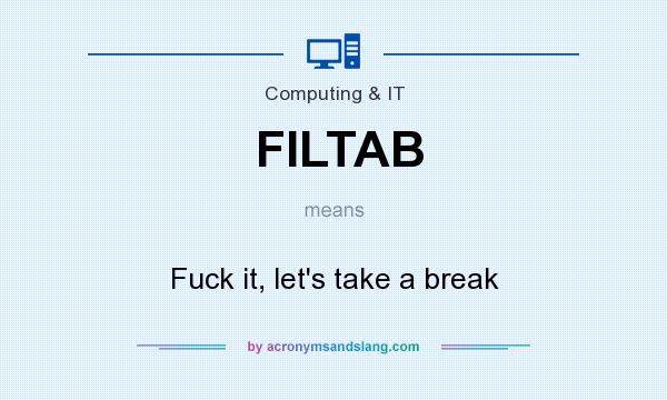 What does FILTAB mean? It stands for Fuck it, let`s take a break