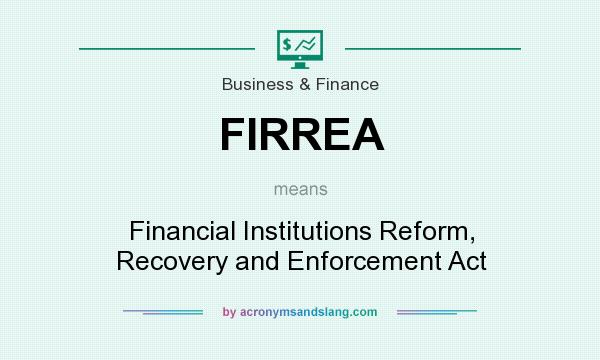 What does FIRREA mean? It stands for Financial Institutions Reform, Recovery and Enforcement Act