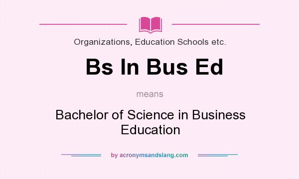 What does Bs In Bus Ed mean? It stands for Bachelor of Science in Business Education