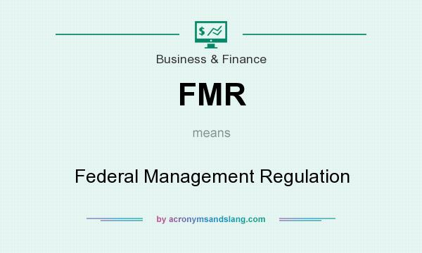 What does FMR mean? It stands for Federal Management Regulation