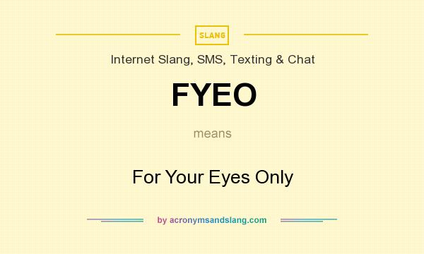What does FYEO mean? It stands for For Your Eyes Only