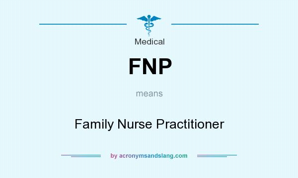 What does FNP mean? It stands for Family Nurse Practitioner