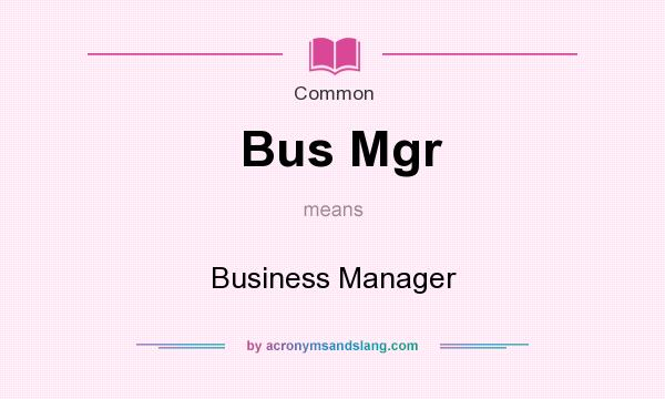 What does Bus Mgr mean? It stands for Business Manager