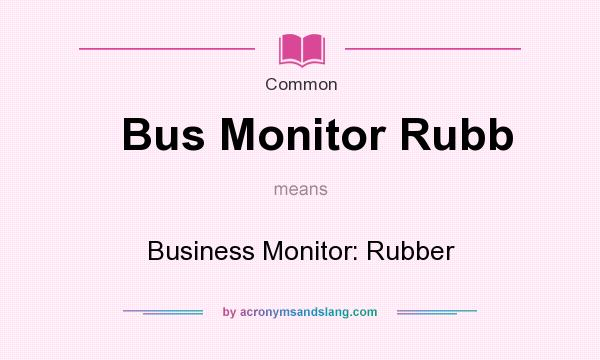 What does Bus Monitor Rubb mean? It stands for Business Monitor: Rubber