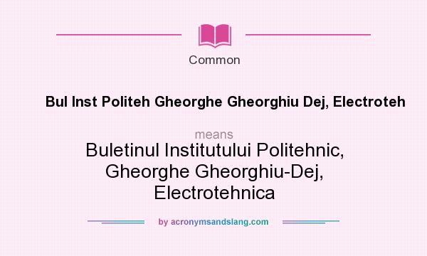 What does Bul Inst Politeh Gheorghe Gheorghiu Dej, Electroteh mean? It stands for Buletinul Institutului Politehnic, Gheorghe Gheorghiu-Dej, Electrotehnica