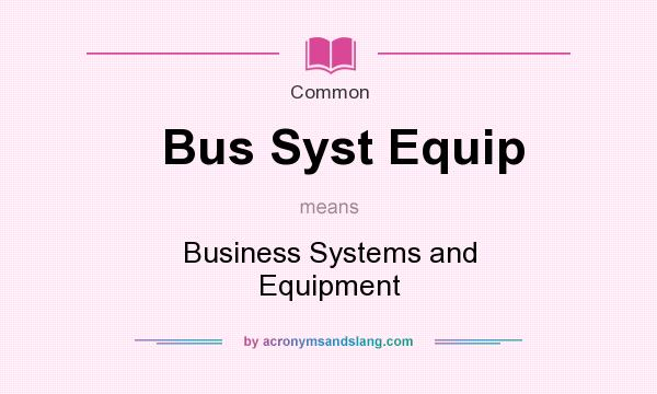 What does Bus Syst Equip mean? It stands for Business Systems and Equipment