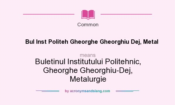 What does Bul Inst Politeh Gheorghe Gheorghiu Dej, Metal mean? It stands for Buletinul Institutului Politehnic, Gheorghe Gheorghiu-Dej, Metalurgie