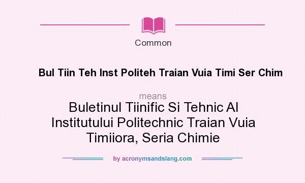 What does Bul Tiin Teh Inst Politeh Traian Vuia Timi Ser Chim mean? It stands for Buletinul Tiinific Si Tehnic Al Institutului Politechnic Traian Vuia Timiiora, Seria Chimie