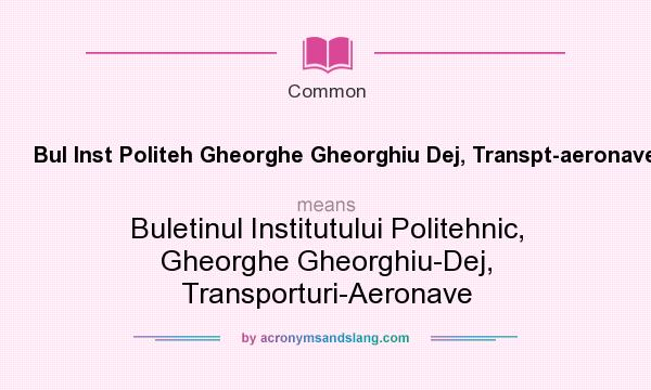 What does Bul Inst Politeh Gheorghe Gheorghiu Dej, Transpt-aeronave mean? It stands for Buletinul Institutului Politehnic, Gheorghe Gheorghiu-Dej, Transporturi-Aeronave