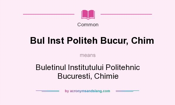 What does Bul Inst Politeh Bucur, Chim mean? It stands for Buletinul Institutului Politehnic Bucuresti, Chimie