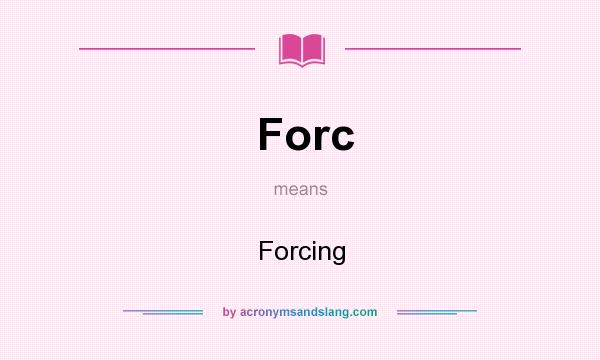 What does Forc mean? It stands for Forcing