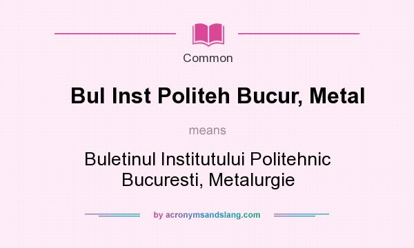 What does Bul Inst Politeh Bucur, Metal mean? It stands for Buletinul Institutului Politehnic Bucuresti, Metalurgie