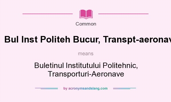 What does Bul Inst Politeh Bucur, Transpt-aeronave mean? It stands for Buletinul Institutului Politehnic, Transporturi-Aeronave