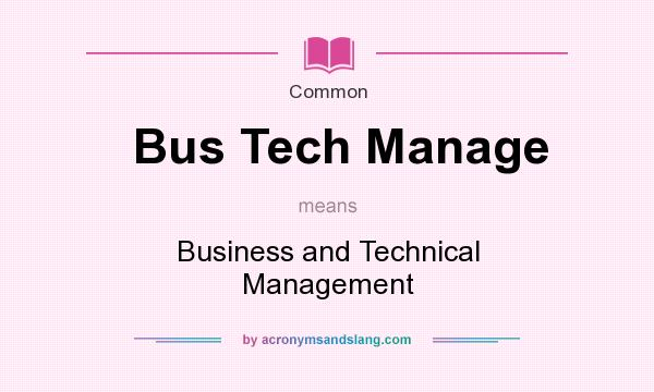 What does Bus Tech Manage mean? It stands for Business and Technical Management