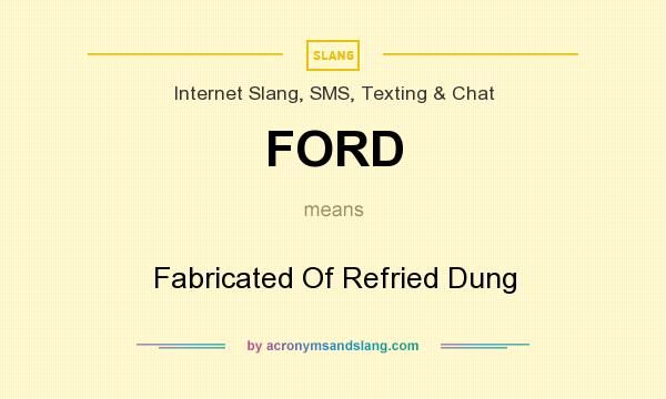 What does FORD mean? It stands for Fabricated Of Refried Dung