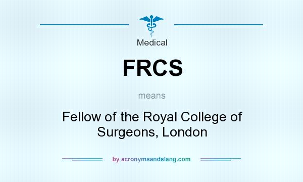 What does FRCS mean? It stands for Fellow of the Royal College of Surgeons, London