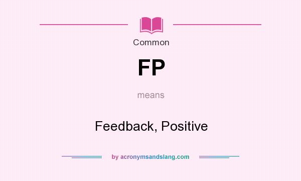 What does FP mean? It stands for Feedback, Positive