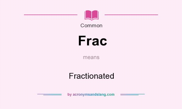 What does Frac mean? It stands for Fractionated