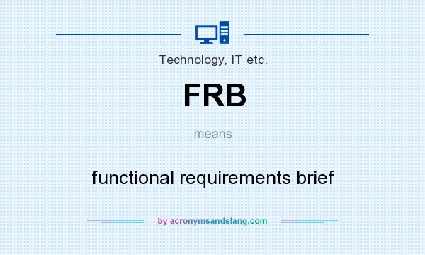 What does FRB mean? It stands for functional requirements brief