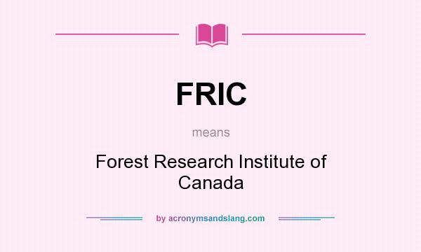 What does FRIC mean? It stands for Forest Research Institute of Canada