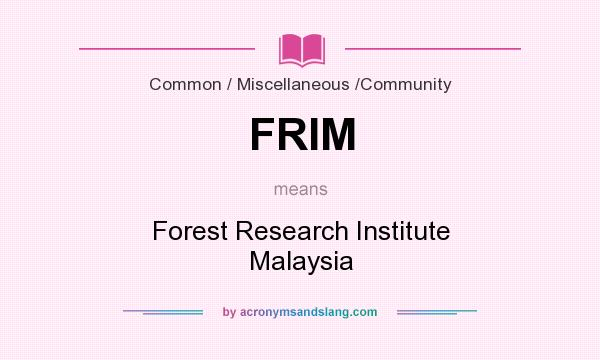 What does FRIM mean? It stands for Forest Research Institute Malaysia