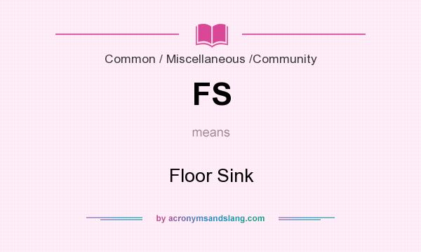 What does FS mean? It stands for Floor Sink