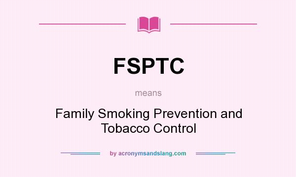 What does FSPTC mean? It stands for Family Smoking Prevention and Tobacco Control