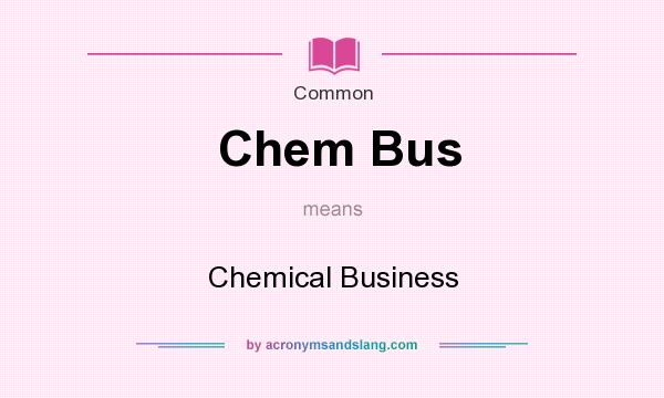What does Chem Bus mean? It stands for Chemical Business