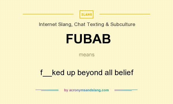What does FUBAB mean? It stands for f__ked up beyond all belief