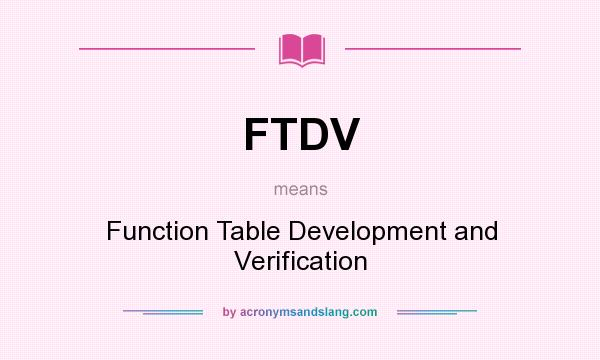 What does FTDV mean? It stands for Function Table Development and Verification