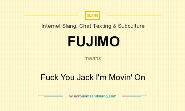 What does FUJIMO mean? It stands for Fuck You Jack I`m Movin` On