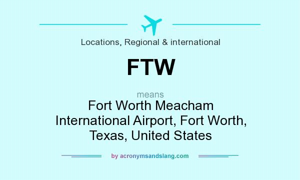 What does FTW mean? It stands for Fort Worth Meacham International Airport, Fort Worth, Texas, United States