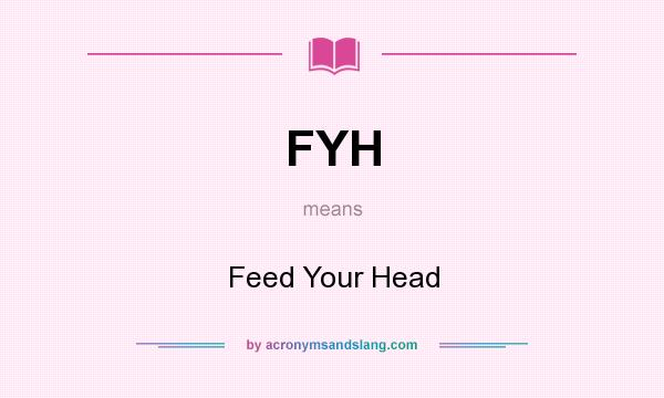 What does FYH mean? It stands for Feed Your Head