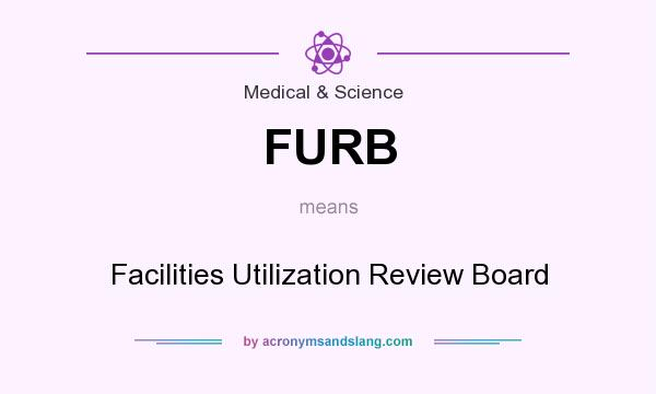 What does FURB mean? It stands for Facilities Utilization Review Board