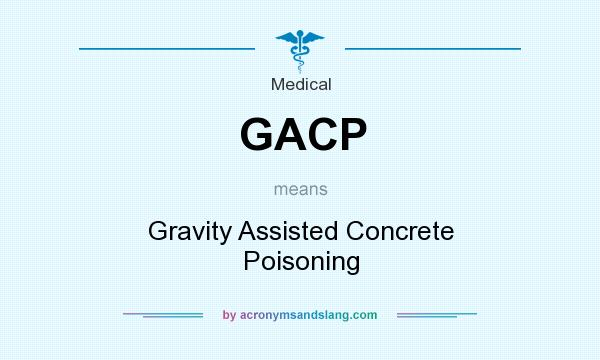 What does GACP mean? It stands for Gravity Assisted Concrete Poisoning