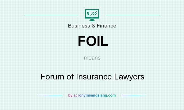 What does FOIL mean? It stands for Forum of Insurance Lawyers