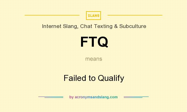 What does FTQ mean? It stands for Failed to Qualify