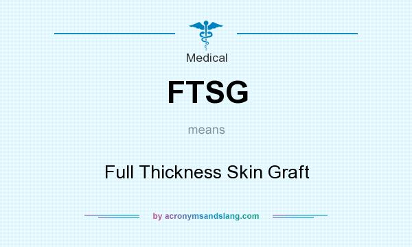 What does FTSG mean? It stands for Full Thickness Skin Graft