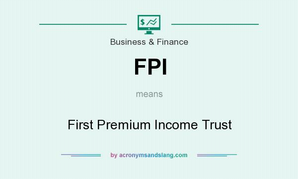 What does FPI mean? It stands for First Premium Income Trust