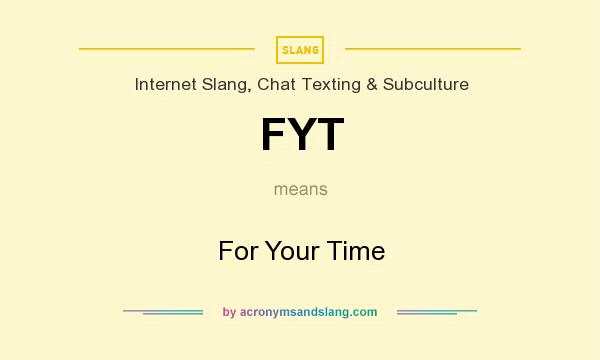 What does FYT mean? It stands for For Your Time