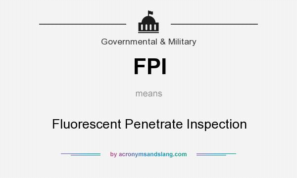 What does FPI mean? It stands for Fluorescent Penetrate Inspection
