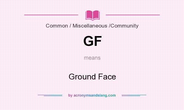 What does GF mean? It stands for Ground Face