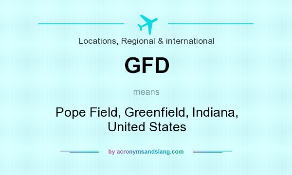 What does GFD mean? It stands for Pope Field, Greenfield, Indiana, United States