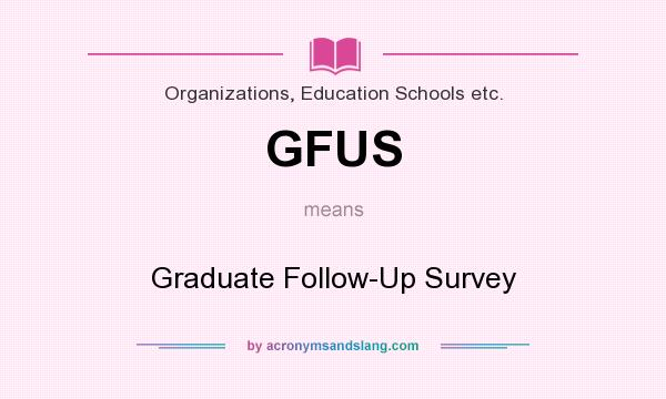 What does GFUS mean? It stands for Graduate Follow-Up Survey