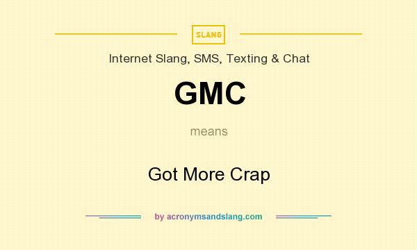 What does GMC mean? It stands for Got More Crap
