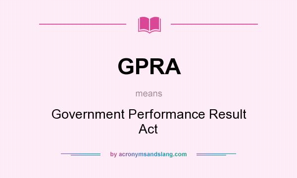 an analysis of government performance and result act 993 The government performance and results act of 1993 (gpra) seeks to shift the focus of government performance and accountability away from simply the activities being performed to the results and outcomes of those activities the purpose of gpra is to systematically hold federal agencies accountable for achieving program results.
