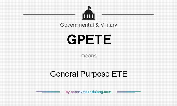 What does GPETE mean? It stands for General Purpose ETE